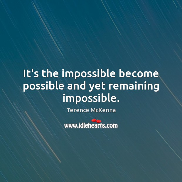 It's the impossible become possible and yet remaining impossible. Terence McKenna Picture Quote