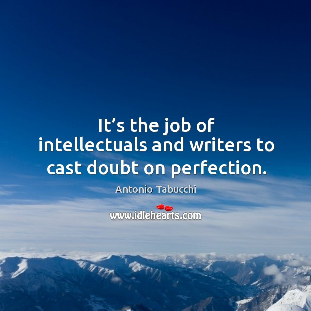 It's the job of intellectuals and writers to cast doubt on perfection. Antonio Tabucchi Picture Quote