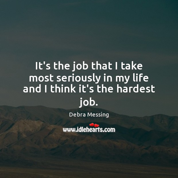 It's the job that I take most seriously in my life and I think it's the hardest job. Image