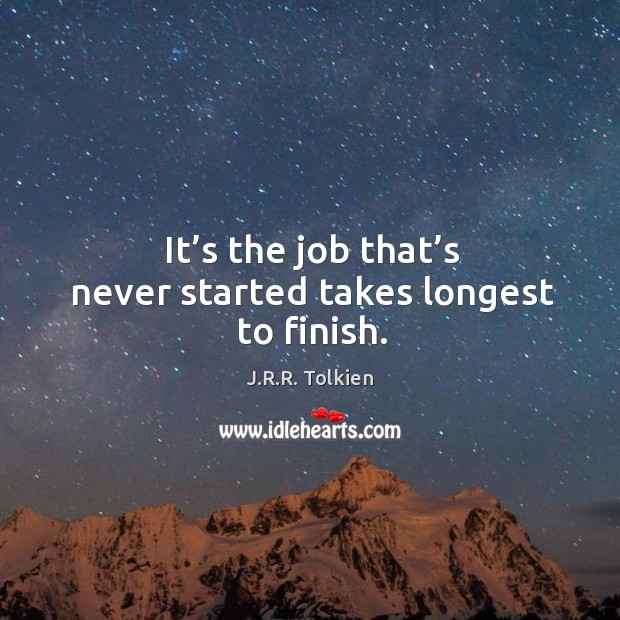 It's the job that's never started takes longest to finish. Image