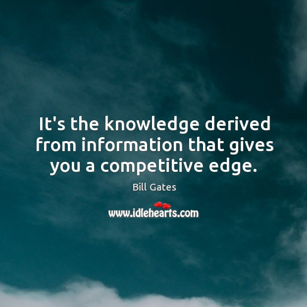 It's the knowledge derived from information that gives you a competitive edge. Image