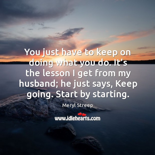 It's the lesson I get from my husband; he just says, keep going. Start by starting. Image