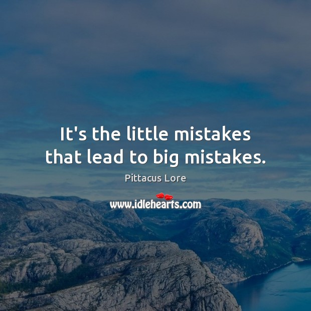 It's the little mistakes that lead to big mistakes. Pittacus Lore Picture Quote