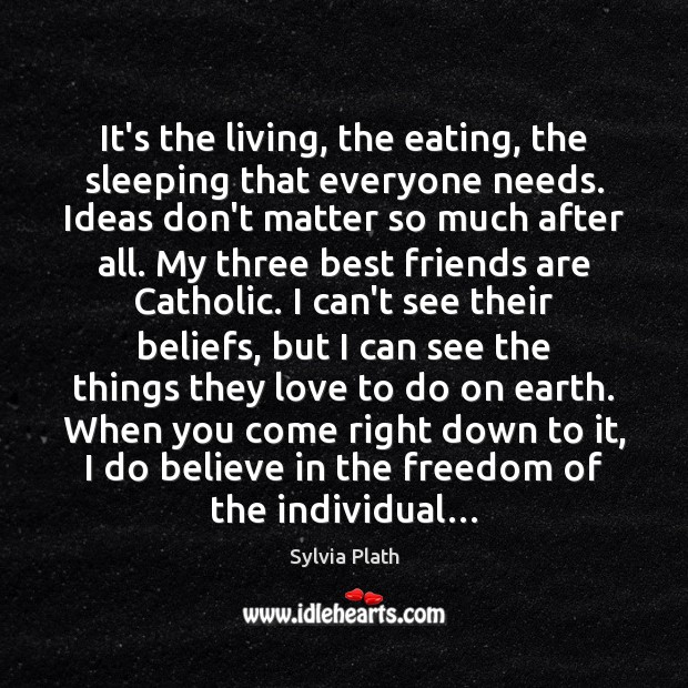 Image, It's the living, the eating, the sleeping that everyone needs. Ideas don't