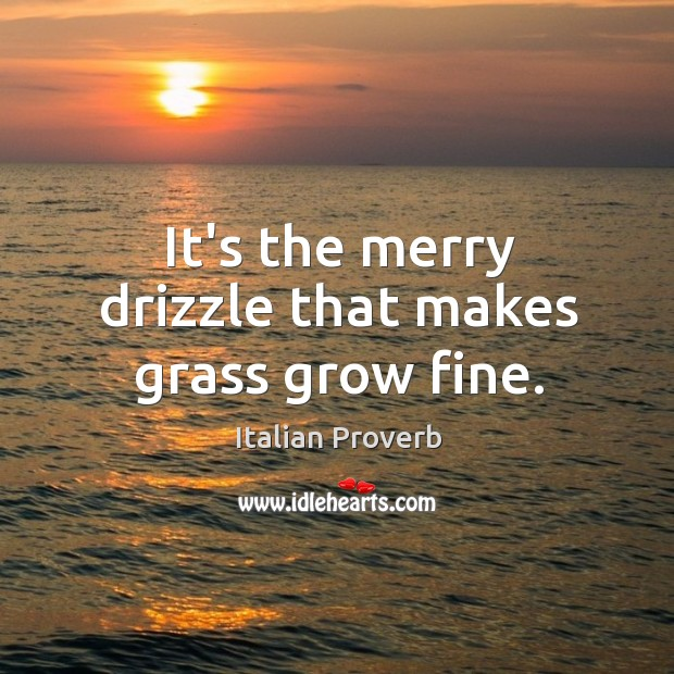 Image, It's the merry drizzle that makes grass grow fine.