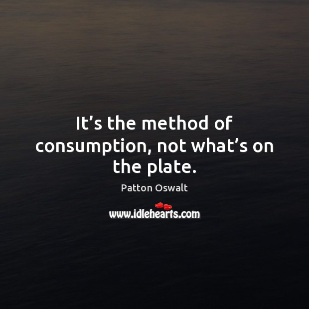 It's the method of consumption, not what's on the plate. Patton Oswalt Picture Quote