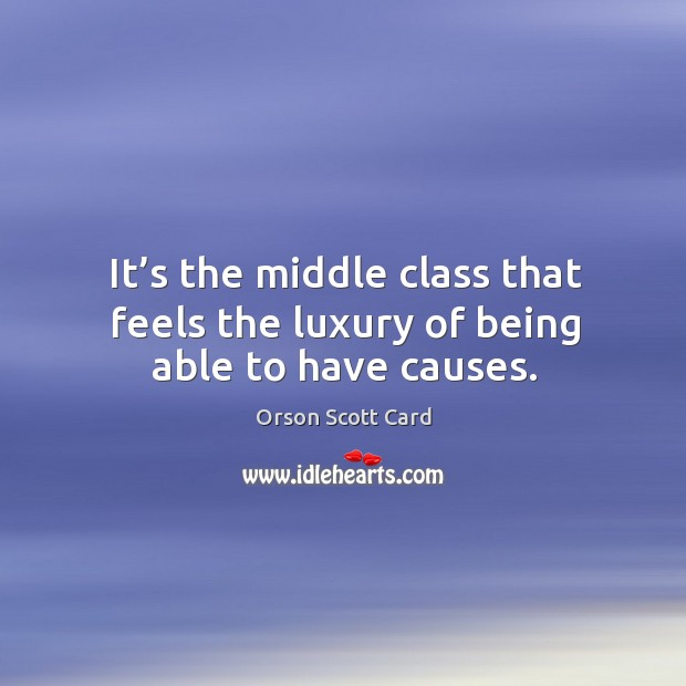 It's the middle class that feels the luxury of being able to have causes. Image