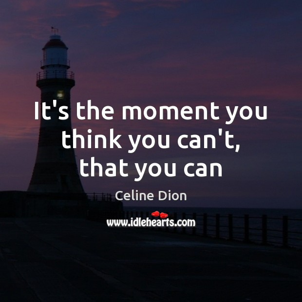It's the moment you think you can't, that you can Celine Dion Picture Quote
