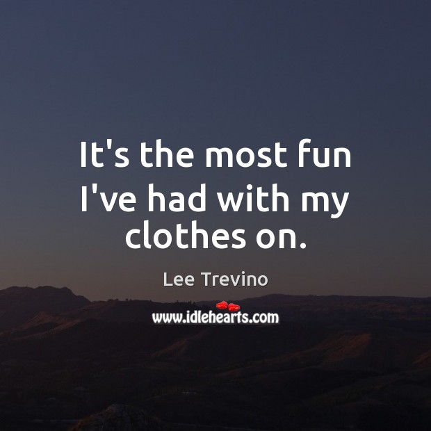 It's the most fun I've had with my clothes on. Lee Trevino Picture Quote