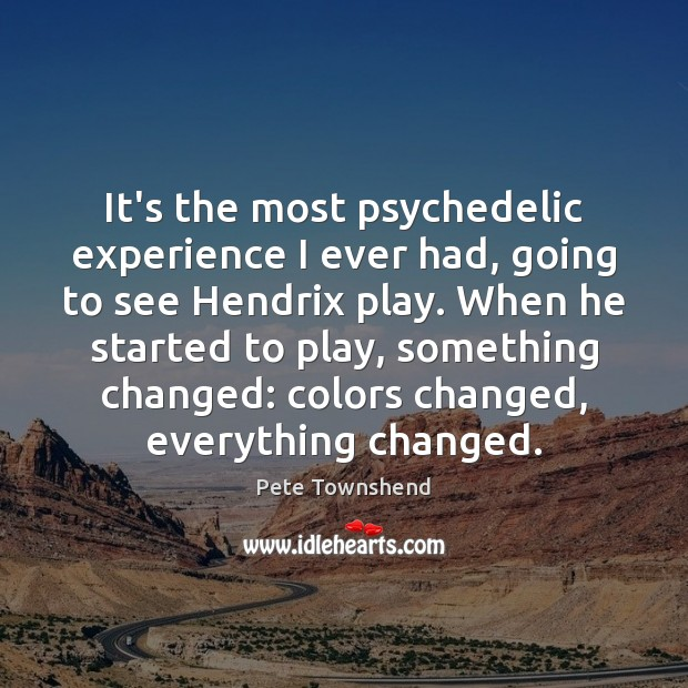 It's the most psychedelic experience I ever had, going to see Hendrix Pete Townshend Picture Quote
