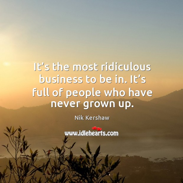 It's the most ridiculous business to be in. It's full of people who have never grown up. Image