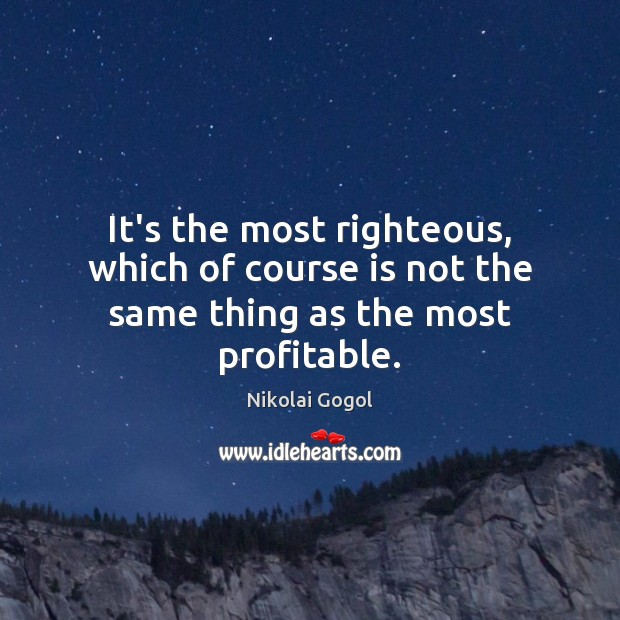 It's the most righteous, which of course is not the same thing as the most profitable. Image