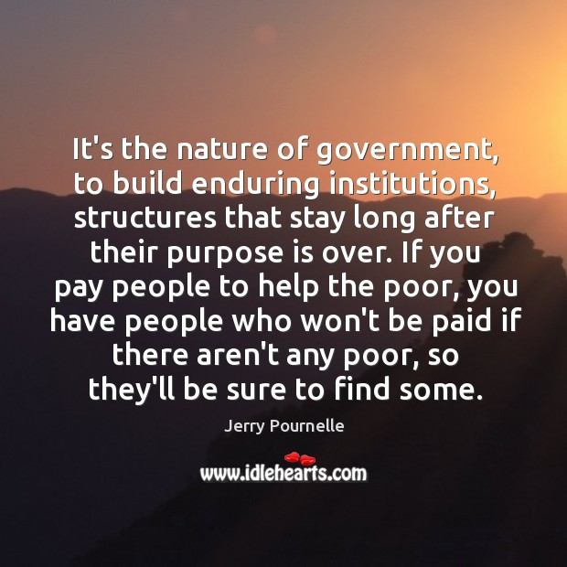 It's the nature of government, to build enduring institutions, structures that stay Jerry Pournelle Picture Quote