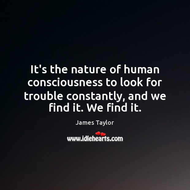 It's the nature of human consciousness to look for trouble constantly, and James Taylor Picture Quote
