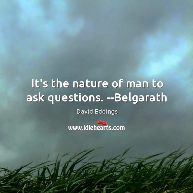 It's the nature of man to ask questions. –Belgarath Image