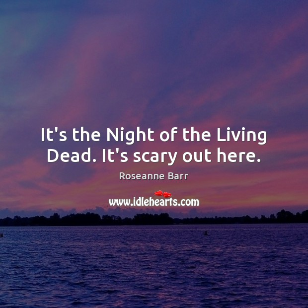 It's the Night of the Living Dead. It's scary out here. Roseanne Barr Picture Quote