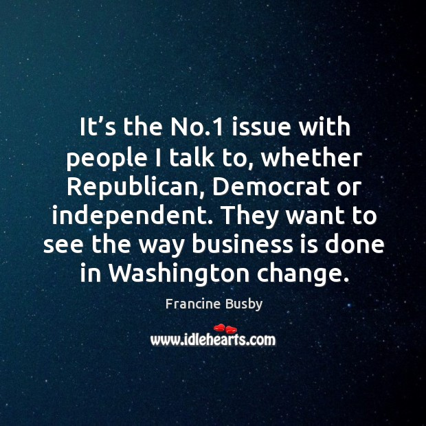 It's the no.1 issue with people I talk to, whether republican, democrat or independent. Francine Busby Picture Quote