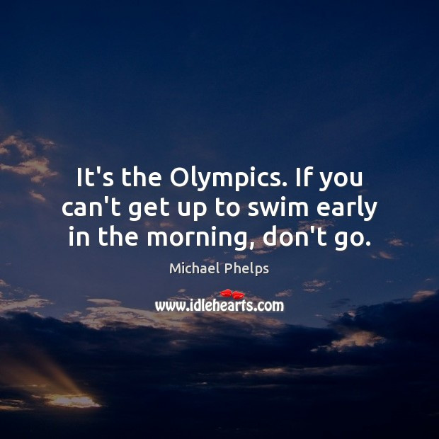 It's the Olympics. If you can't get up to swim early in the morning, don't go. Michael Phelps Picture Quote