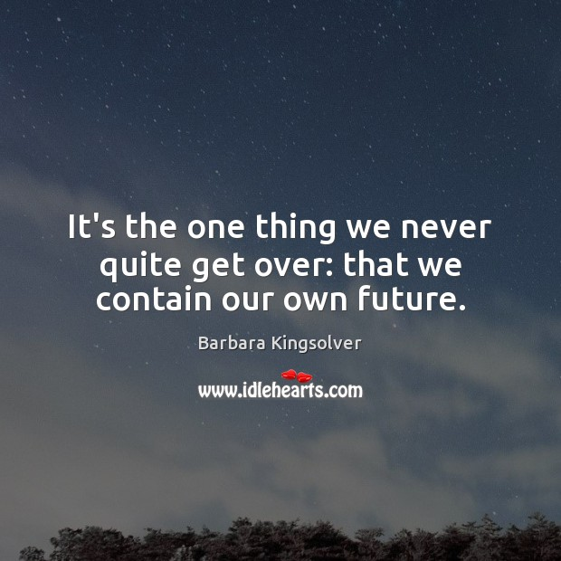 It's the one thing we never quite get over: that we contain our own future. Barbara Kingsolver Picture Quote