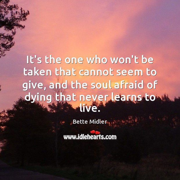 It's the one who won't be taken that cannot seem to give, Afraid Quotes Image