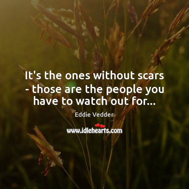 It's the ones without scars – those are the people you have to watch out for… Image