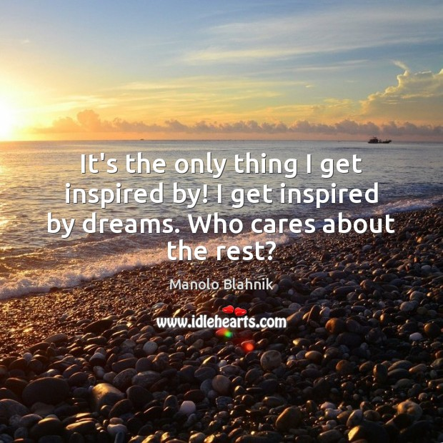It's the only thing I get inspired by! I get inspired by dreams. Who cares about the rest? Manolo Blahnik Picture Quote