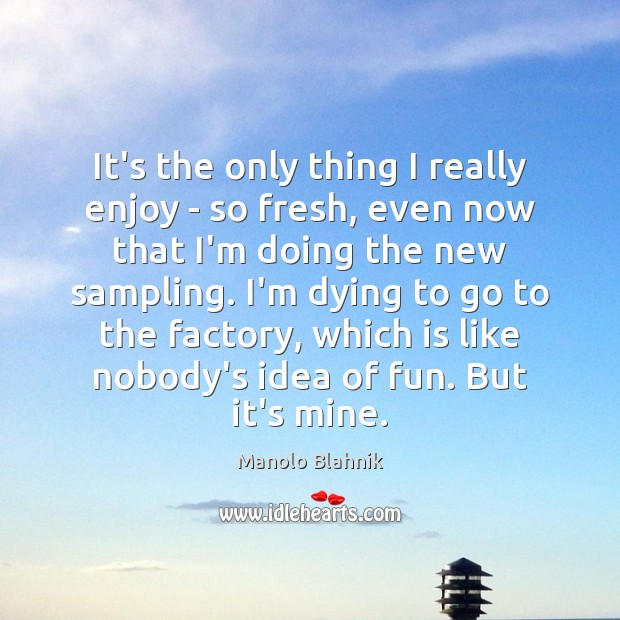 It's the only thing I really enjoy – so fresh, even now Manolo Blahnik Picture Quote