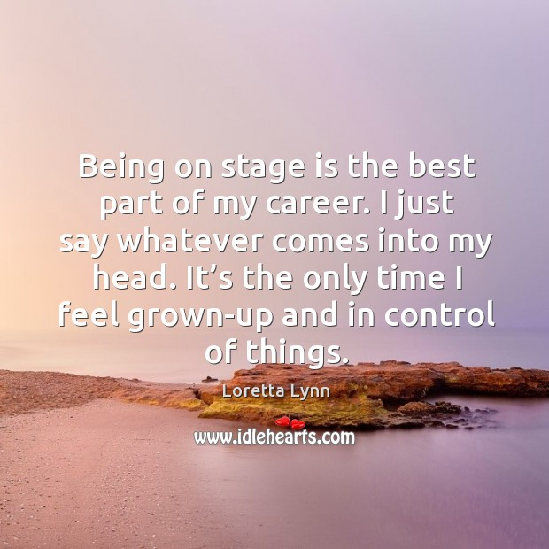 It's the only time I feel grown-up and in control of things. Loretta Lynn Picture Quote