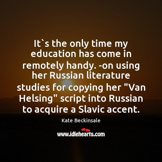 It`s the only time my education has come in remotely handy. Kate Beckinsale Picture Quote