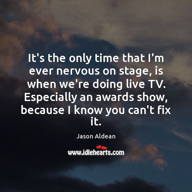 Image, It's the only time that I'm ever nervous on stage, is when
