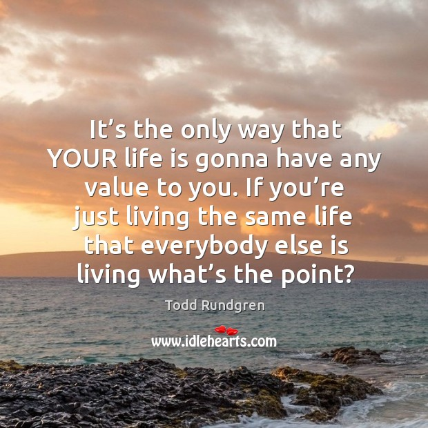 It's the only way that your life is gonna have any value to you. If you're just living the same life Todd Rundgren Picture Quote