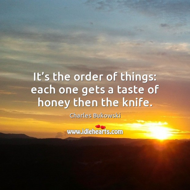 It's the order of things: each one gets a taste of honey then the knife. Charles Bukowski Picture Quote