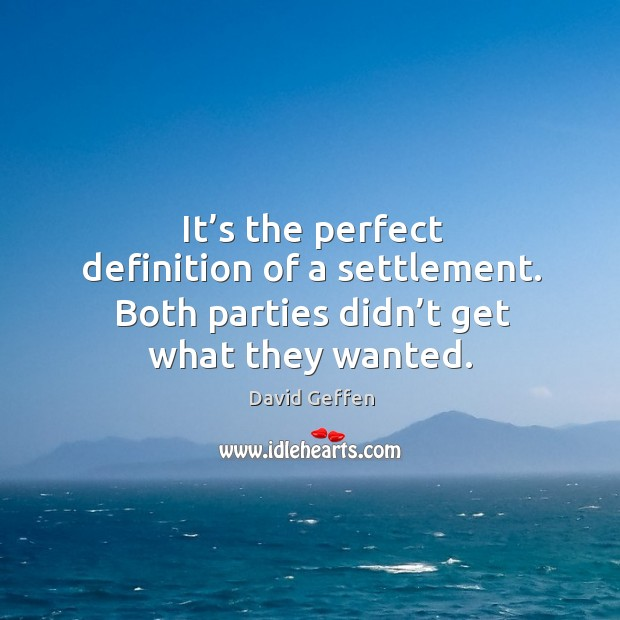 It's the perfect definition of a settlement. Both parties didn't get what they wanted. David Geffen Picture Quote