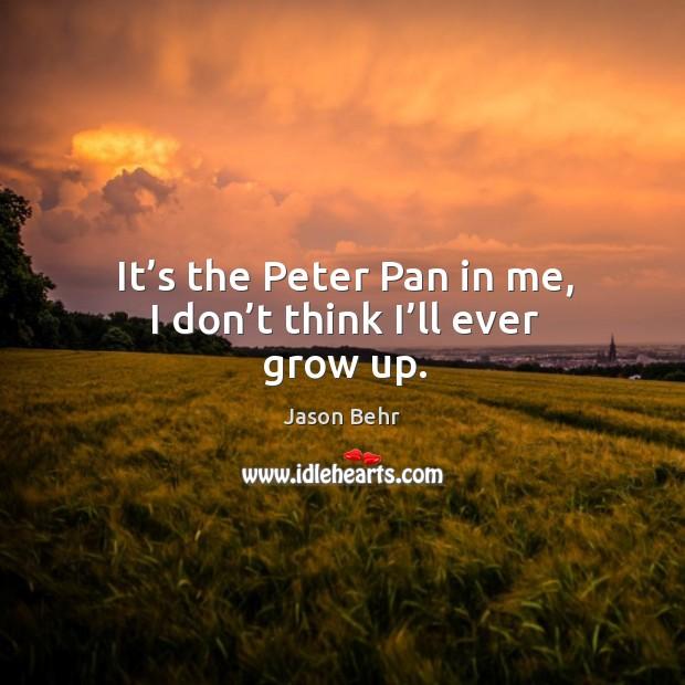 It's the peter pan in me, I don't think I'll ever grow up. Image