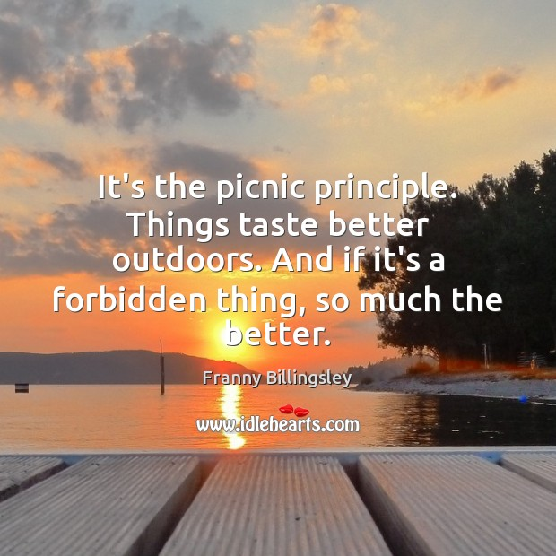 Image, It's the picnic principle. Things taste better outdoors. And if it's a