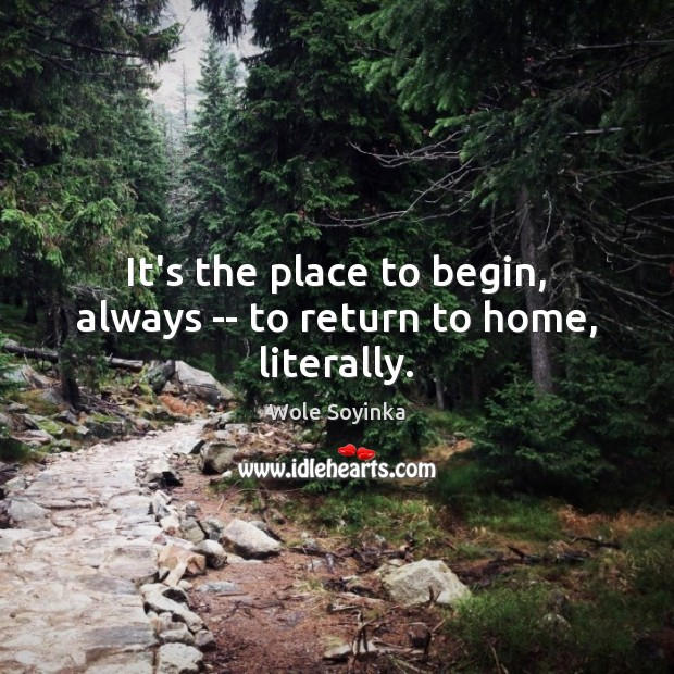 It's the place to begin, always — to return to home, literally. Wole Soyinka Picture Quote