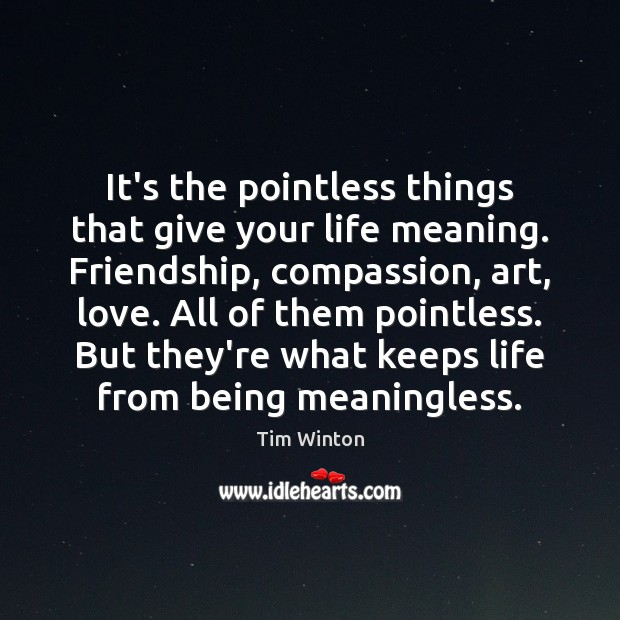 It's the pointless things that give your life meaning. Friendship, compassion, art, Image