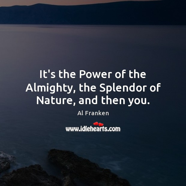 It's the Power of the Almighty, the Splendor of Nature, and then you. Image
