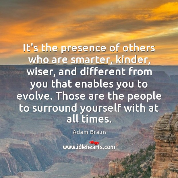 It's the presence of others who are smarter, kinder, wiser, and different Image