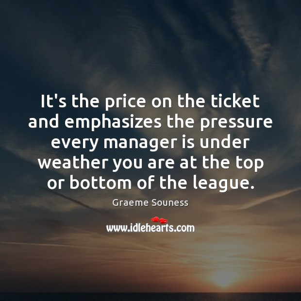 It's the price on the ticket and emphasizes the pressure every manager Graeme Souness Picture Quote