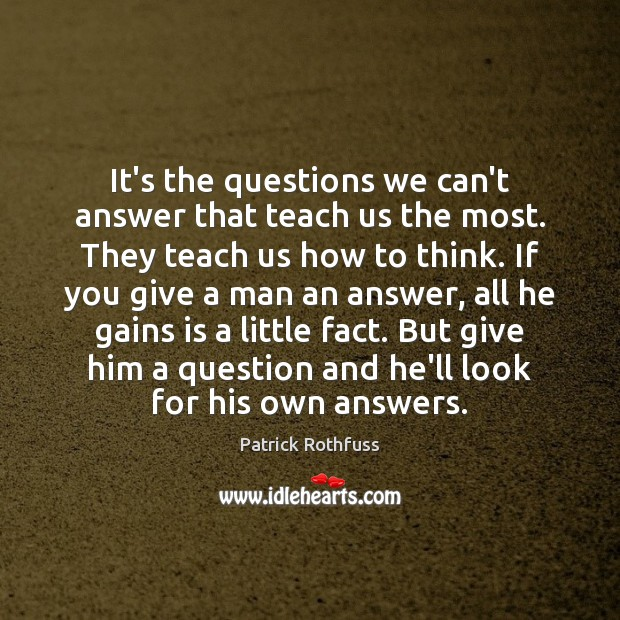 It's the questions we can't answer that teach us the most. They Image