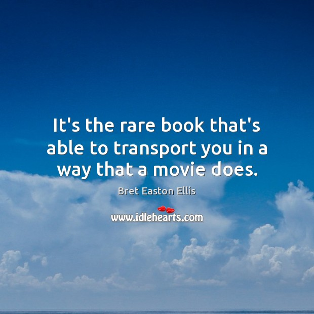 It's the rare book that's able to transport you in a way that a movie does. Bret Easton Ellis Picture Quote