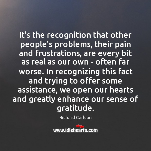 It's the recognition that other people's problems, their pain and frustrations, are Image