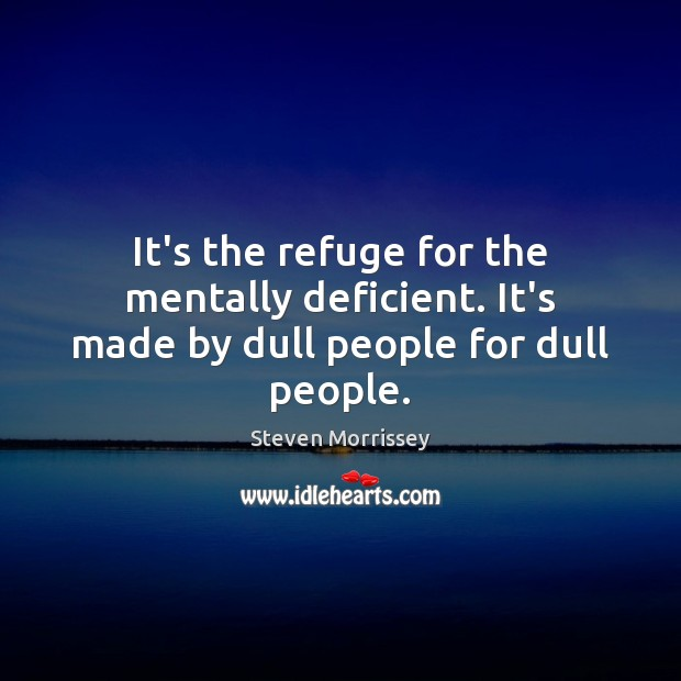 Image, It's the refuge for the mentally deficient. It's made by dull people for dull people.