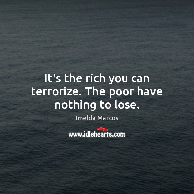 It's the rich you can terrorize. The poor have nothing to lose. Image