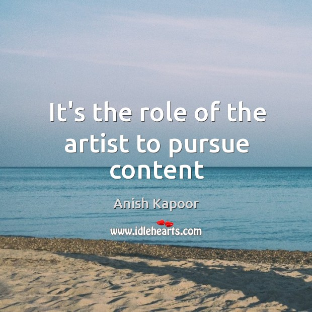 It's the role of the artist to pursue content Image