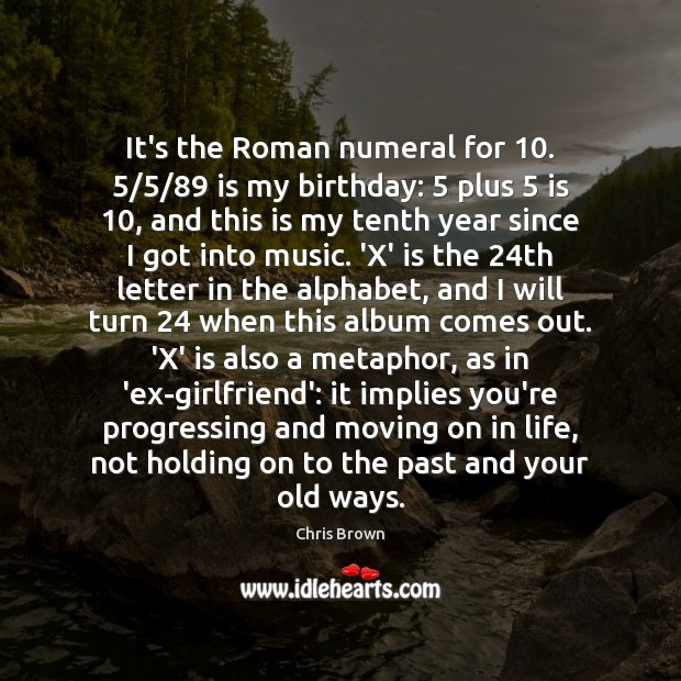 It's the Roman numeral for 10. 5/5/89 is my birthday: 5 plus 5 is 10, and this Moving On Quotes Image