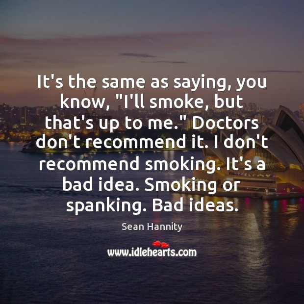 """It's the same as saying, you know, """"I'll smoke, but that's up Sean Hannity Picture Quote"""