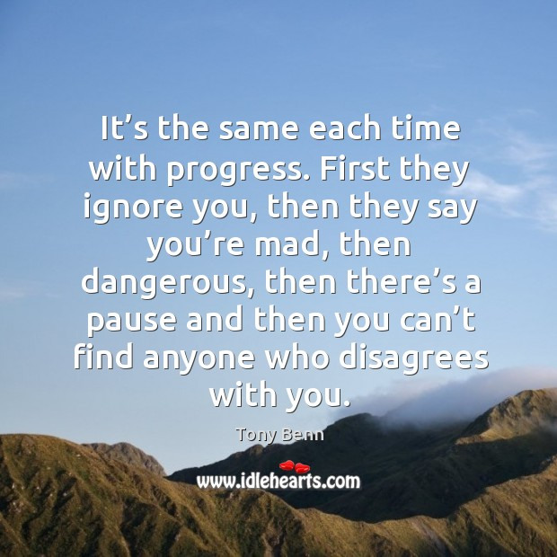 Image, It's the same each time with progress. First they ignore you, then they say you're mad