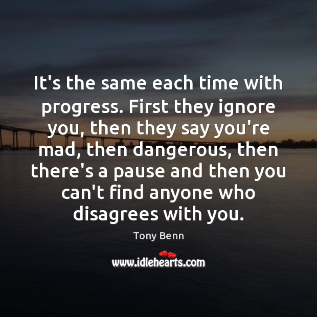 It's the same each time with progress. First they ignore you, then Tony Benn Picture Quote